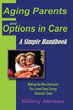 Aging Parents and Options in Care: A Simple Handbook Making the Best Decisions for Loved Ones During Stressful Times 9780595466863