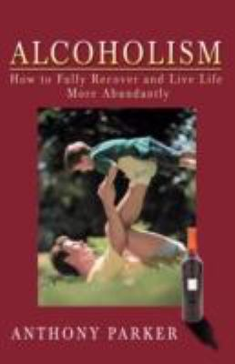 Alcoholism: How to Fully Recover and Live Life More Abundantly 9780595496839
