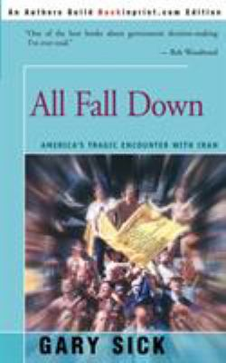 All Fall Down: America's Tragic Encounter with Iran 9780595202539