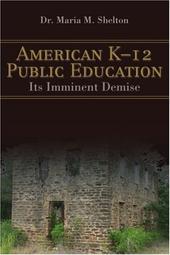 American K-12 Public Education: Its Imminent Demise 9780595399369