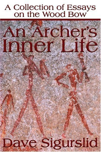An Archer's Inner Life: A Collection of Essays on the Wood Bow Along with a Dialectic on Hunting 9780595177639