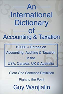 An International Dictionary of Accounting and Taxation: 12,000 + Entries on Accounting, Auditing & Taxation in the USA, Canada, UK & Australia 9780595310180