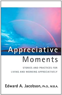 Appreciative Moments: Stories and Practices for Living and Working Appreciatively 9780595429110