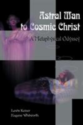 Astral Man to Cosmic Christ: A Metaphysical Odyssey: A Classic Metaphysical Mystery of Murder and Divine Love, and Occult Safety Instruction Manual 9780595096527