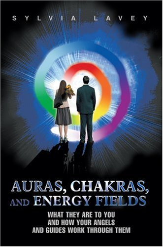 Auras, Chakras, and Energy Fields: What They Are to You and How Your Angels and Guides Work Through Them 9780595436279