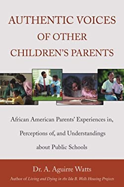 Authentic Voices of Other Children's Parents: African American Parents' Experiences In, Perceptions Of, and Understandings about Public Schools 9780595475759