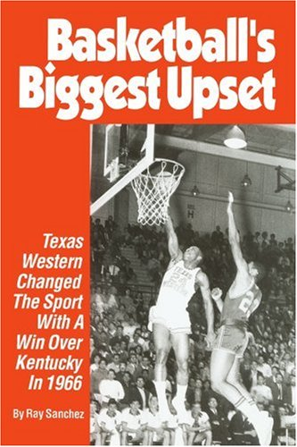 Basketball's Biggest Upset: Texas Western Changed the Sport with a Win Over Kentucky in 1966 9780595378722