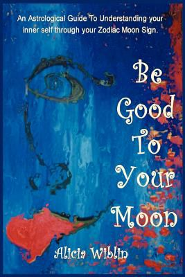 Be Good to Your Moon: An Astrological Guide to Understanding Your Inner Self Through Your Zodiac Moon Sign. 9780595269204