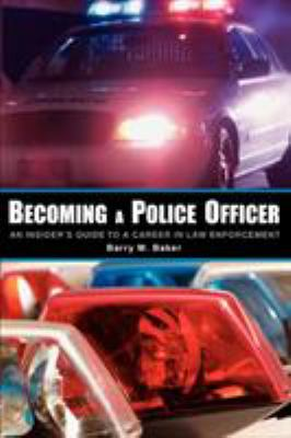 Becoming a Police Officer: An Insider's Guide to a Career in Law Enforcement 9780595380787