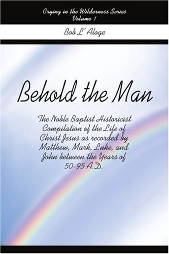 Behold the Man: The Noble Baptist Historicist Compilation of the Life of Christ Jesus as Recorded by Matthew, Mark, Luke, and John Bet 9780595175291