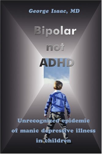 Bipolar Not ADHD: Unrecognized Epidemic of Manic Depressive Illness in Children 9780595210916