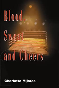 Blood, Sweat and Cheers: A Madman's Rise to Fame in Professional Wrestling 9780595098088