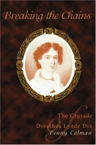 Breaking the Chains: The Crusade of Dorothea Lynde Dix 9780595437146