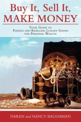 Buy It, Sell It, Make Money: Your Guide to Finding and Reselling Luxury Goods for Personal Wealth 9780595681785
