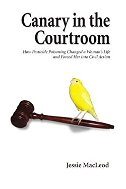 Canary in the Courtroom: How Pesticide Poisoning Changed a Woman's Life and Forced Her Into Civil Action 9780595380527