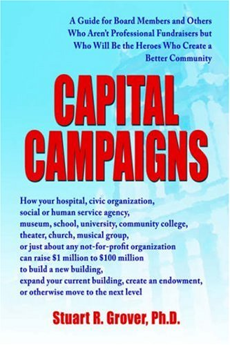 Capital Campaigns: A Guide for Board Members and Others Who Aren't Professional Fundraisers But Who Will Be the Heroes Who Create a Bette 9780595414727