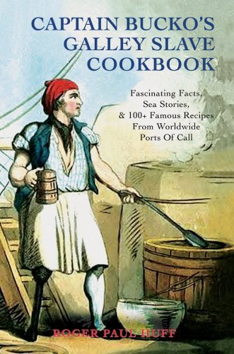 Captain Bucko's Galley Slave Cookbook: Fascinating Facts, Sea Stories, & 100+ Famous Recipes from Worldwide Ports of Call 9780595445370