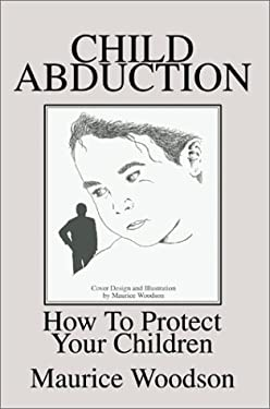 Child Abduction: How to Protect Your Children 9780595651221