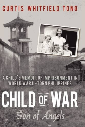 Child of War: Son of Angels: A Child's Memoir of Horror and Reconciliation While Imprisoned in World War II-Torn Philippines 9780595461677