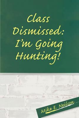 Class Dismissed: I'm Going Hunting! 9780595328109