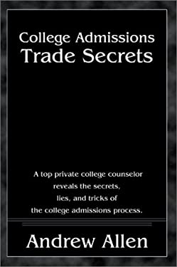 College Admissions Trade Secrets: A Top Private College Counselor Reveals the Secrets, Lies, and Tricks of the College Admissions Process 9780595198979