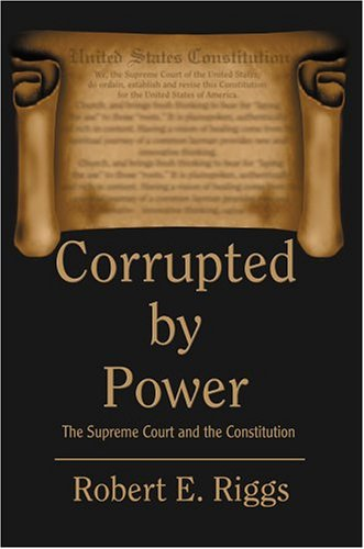 Corrupted by Power: The Supreme Court and the Constitution 9780595773404