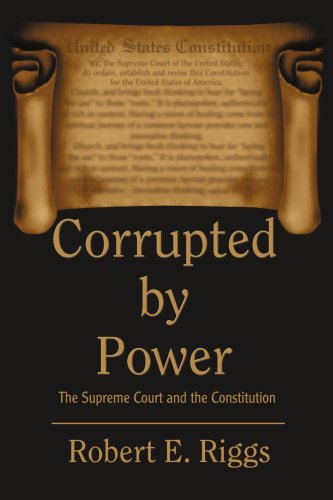 Corrupted by Power: The Supreme Court and the Constitution 9780595325009