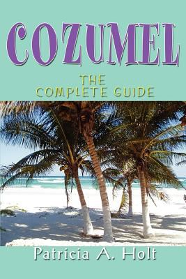 Cozumel: The Complete Guide 9780595369959