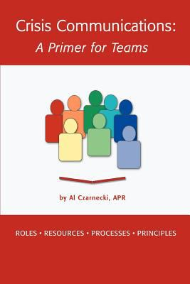 Crisis Communications: A Primer for Teams: Roles Resources Processes Principles 9780595406135