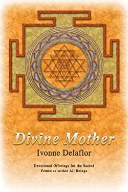 Divine Mother: Devotional Offerings for the Sacred Feminine Within All Beings 9780595443352