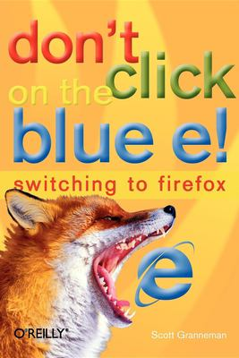 Don't Click on the Blue E!: Switching to Firefox 9780596009397