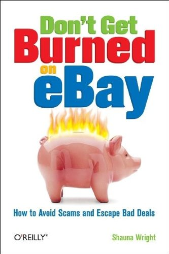Don't Get Burned on Ebay: How to Avoid Scams and Escape Bad Deals 9780596101787