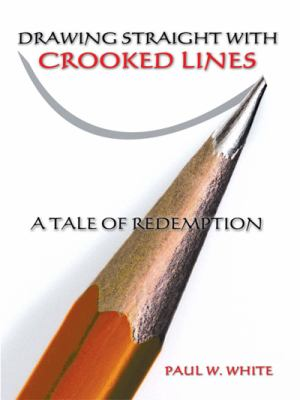 Drawing Straight with Crooked Lines: A Tale of Redemption 9780595498147