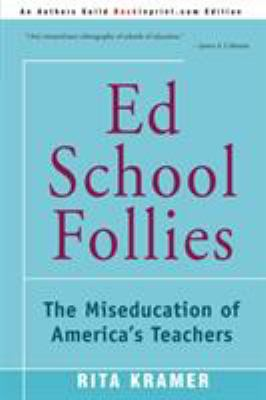 Ed School Follies: The Miseducation of America's Teachers 9780595153244