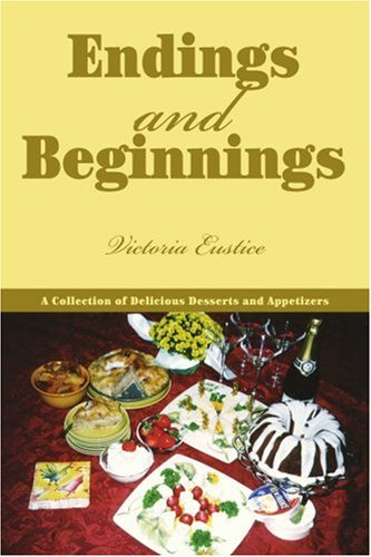 Endings and Beginnings: A Collection of Delicious Desserts and Appetizers 9780595371518