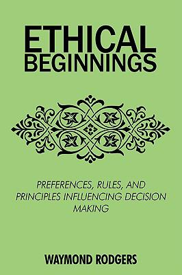 Ethical Beginnings: Preferences, Rules, and Principles Influencing Decision Making 9780595517817