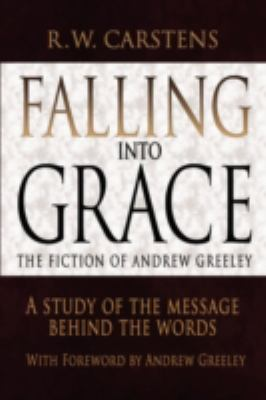 Falling Into Grace: The Fiction of Andrew Greeley: A Study of the Message Behind the Words 9780595494217