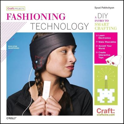 Fashioning Technology: A DIY Intro to Smart Crafting 9780596514372