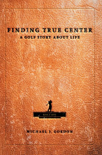 Finding True Center: A Golf Story about Life 9780595662920