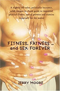 Fitness, Fatness ... and Sex Forever: A Slightly Off-Color, Politically Incorrect, Adult Tongue-In-Cheek Guide to Improved Physical Fitness, Sexual Pr 9780595433704