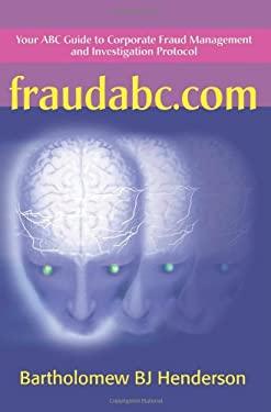Fraudabc.Com: Your ABC Guide to Corporate Fraud Management and Investigation Protocol 9780595164318