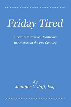 Friday Tired: A Feminist Rant on Healthcare in America in the 21st Century 9780595448500