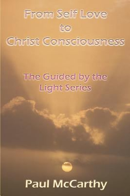 From Self Love to Christ Consciousness: The Guided by the Light Series 9780595364053