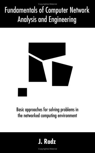 Fundamentals of Computer Network Analysis and Engineering: Basic Approaches for Solving Problems in the Networked Computing Environment 9780595376704