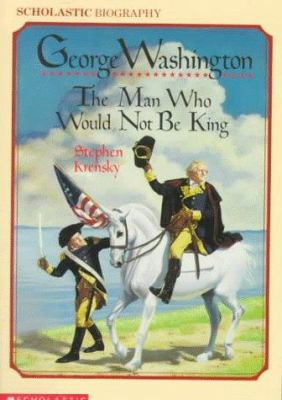 George Washington: The Man Who Would Not Be King