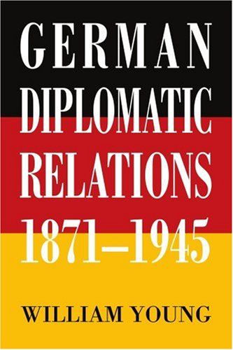 German Diplomatic Relations 1871-1945: The Wilhelmstrasse and the Formulation of Foreign Policy 9780595407064