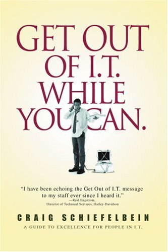 Get Out of I.T. While You Can.: A Guide to Excellence for People in I.T. 9780595413577