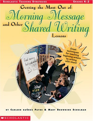 Getting the Most Out of Morning Message and Other Shared Writing Lessons: Great Techniques for Teaching Beginning Writers by Writing with Them 9780590365161