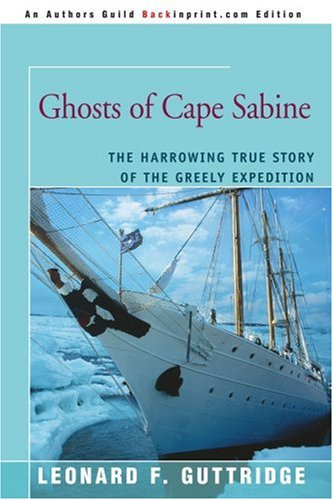 Ghosts of Cape Sabine: The Harrowing True Story of the Greely Expedition 9780595409693