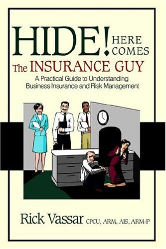 Hide! Here Comes the Insurance Guy: A Practical Guide to Understanding Business Insurance and Risk Management 9780595386086
